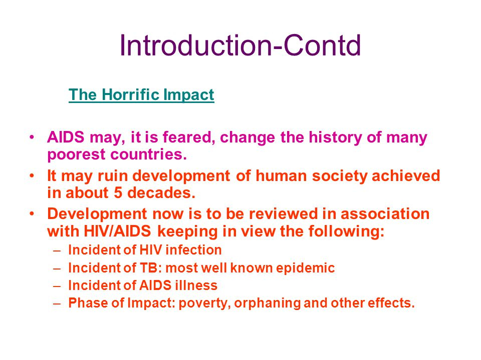 Introduction-Contd The Horrific Impact AIDS may, it is feared, change the history of many poorest countries. It may ruin development of human society