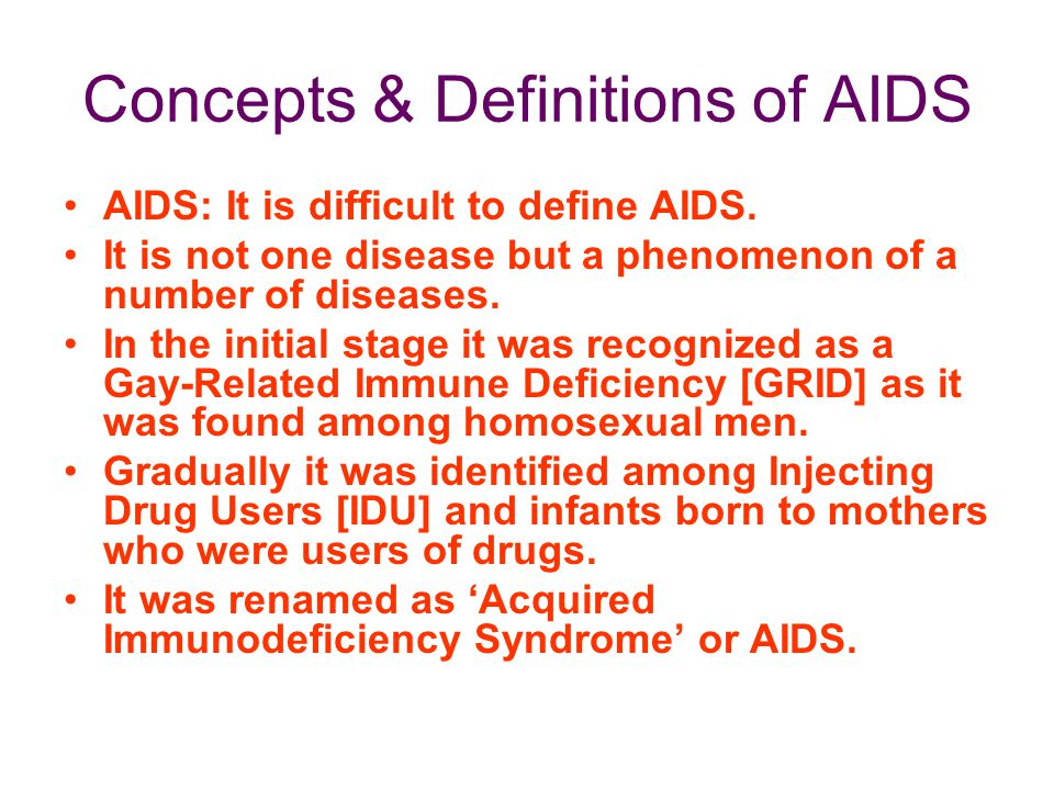 Concepts & Definitions of AIDS AIDS: It is difficult to define AIDS. It is not one disease but a phenomenon of a number of diseases. In the initial st