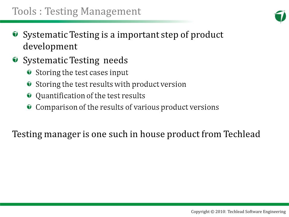 Tools : Testing Management Systematic Testing is a important step of product development Systematic Testing needs Storing the test cases input Storing the test results with product version Quantification of the test results Comparison of the results of various product versions Testing manager is one such in house product from Techlead