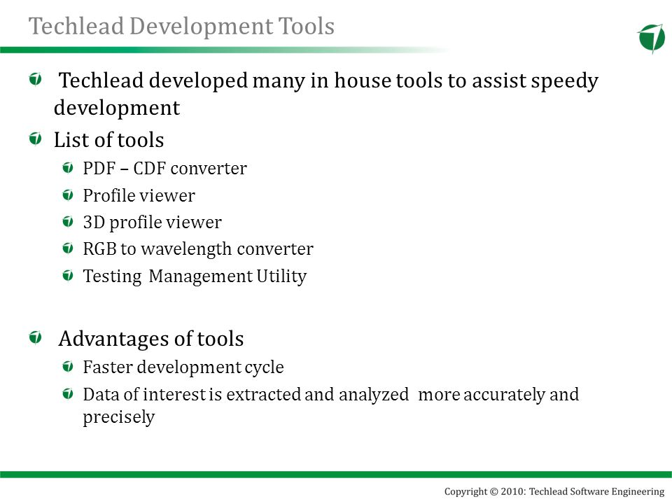Techlead Development Tools Techlead developed many in house tools to assist speedy development List of tools PDF – CDF converter Profile viewer 3D profile viewer RGB to wavelength converter Testing Management Utility Advantages of tools Faster development cycle Data of interest is extracted and analyzed more accurately and precisely