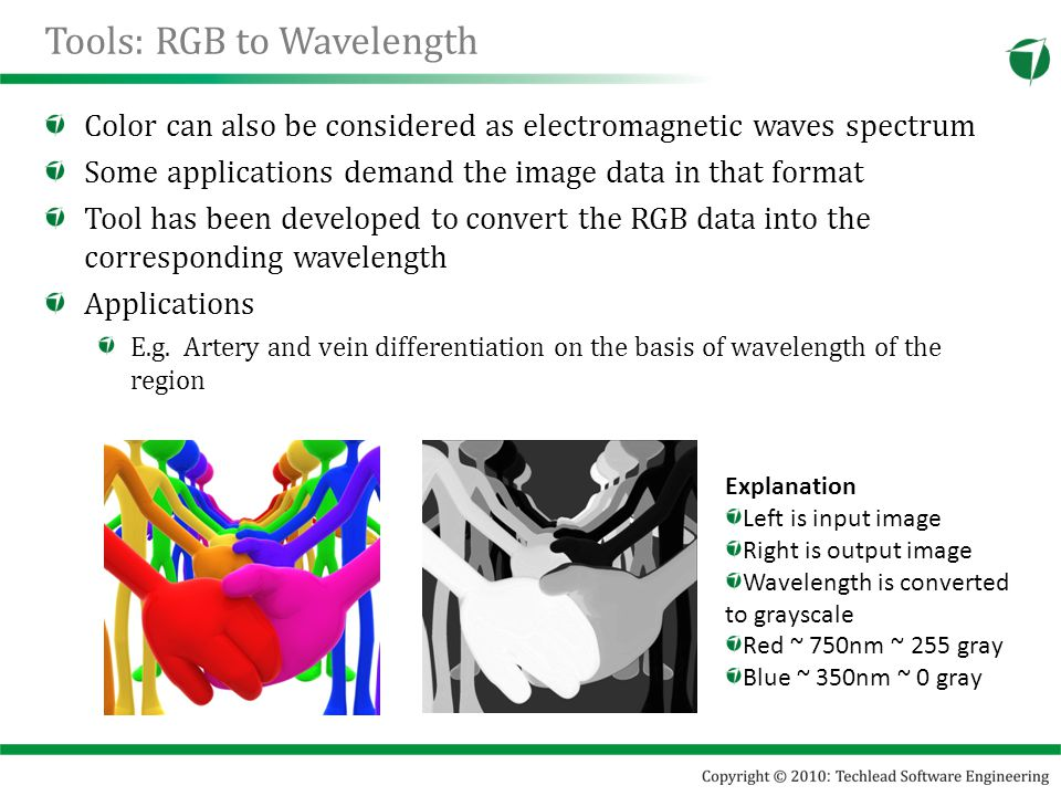 Tools: RGB to Wavelength Color can also be considered as electromagnetic waves spectrum Some applications demand the image data in that format Tool has been developed to convert the RGB data into the corresponding wavelength Applications E.g.