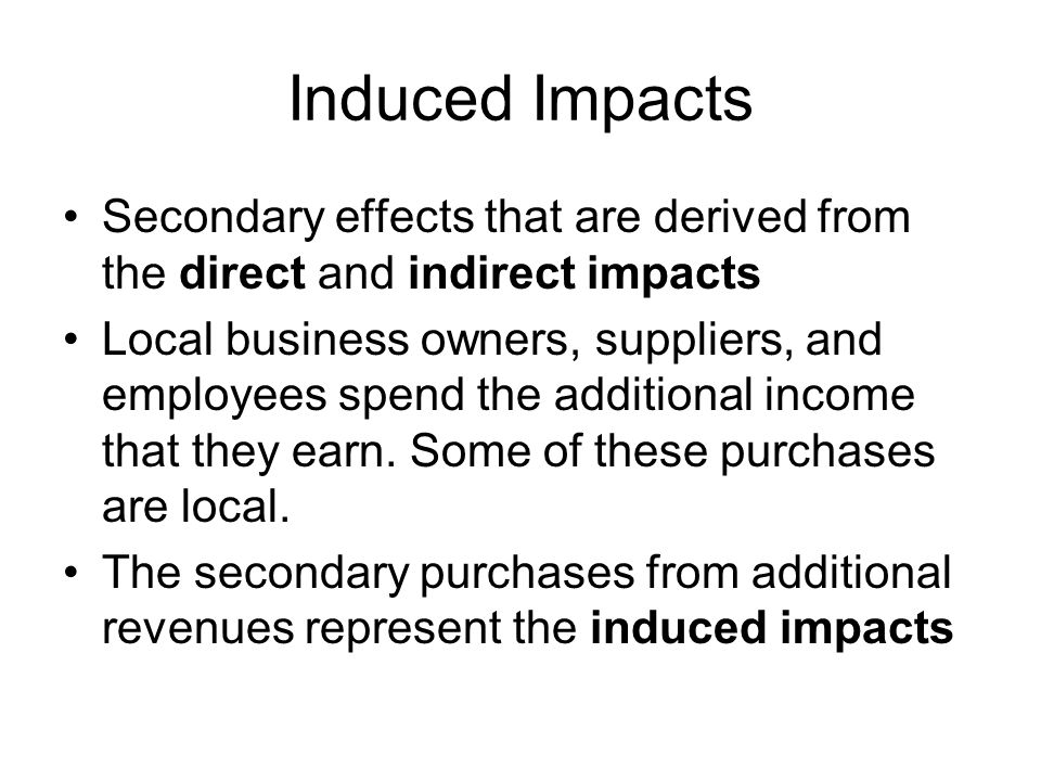 Induced Impacts Secondary effects that are derived from the direct and indirect impacts Local business owners, suppliers, and employees spend the additional income that they earn.