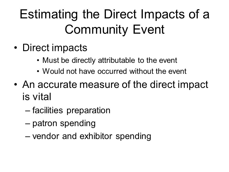 Estimating the Direct Impacts of a Community Event Direct impacts Must be directly attributable to the event Would not have occurred without the event An accurate measure of the direct impact is vital –facilities preparation –patron spending –vendor and exhibitor spending
