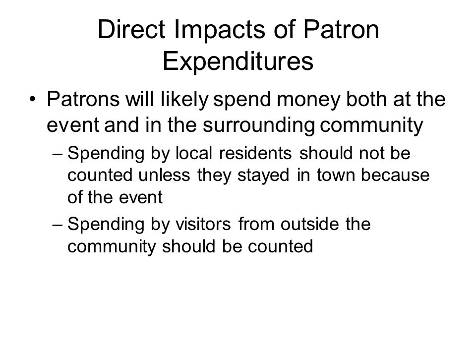 Direct Impacts of Patron Expenditures Patrons will likely spend money both at the event and in the surrounding community –Spending by local residents should not be counted unless they stayed in town because of the event –Spending by visitors from outside the community should be counted