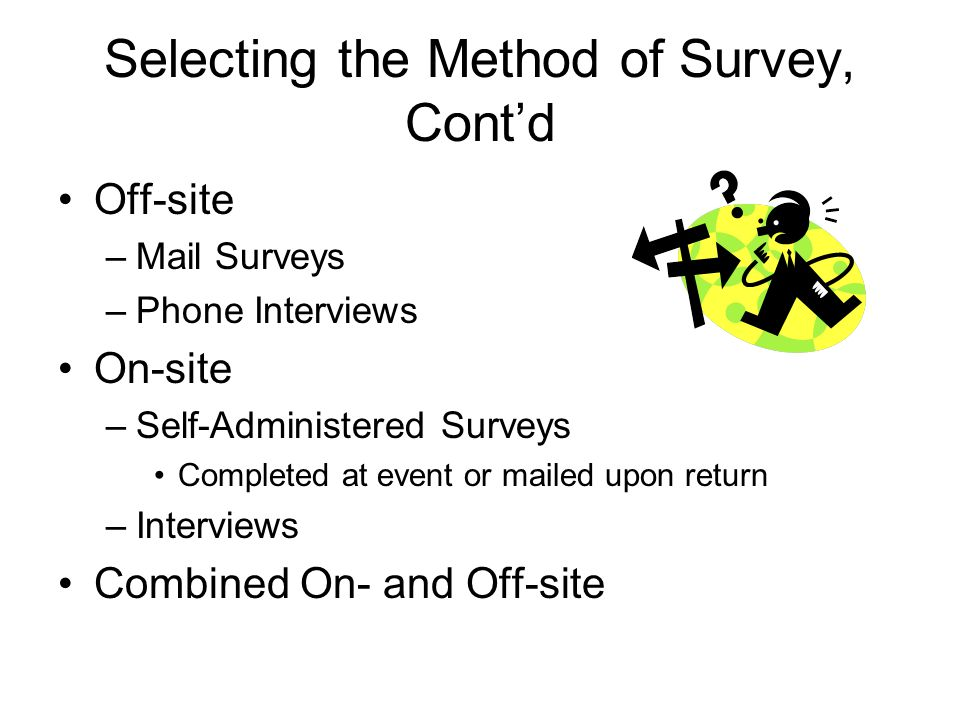 Selecting the Method of Survey, Cont'd Off-site –Mail Surveys –Phone Interviews On-site –Self-Administered Surveys Completed at event or mailed upon return –Interviews Combined On- and Off-site