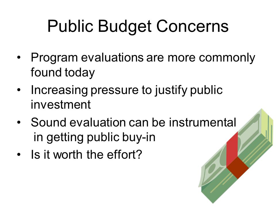 Public Budget Concerns Program evaluations are more commonly found today Increasing pressure to justify public investment Sound evaluation can be instrumental in getting public buy-in Is it worth the effort
