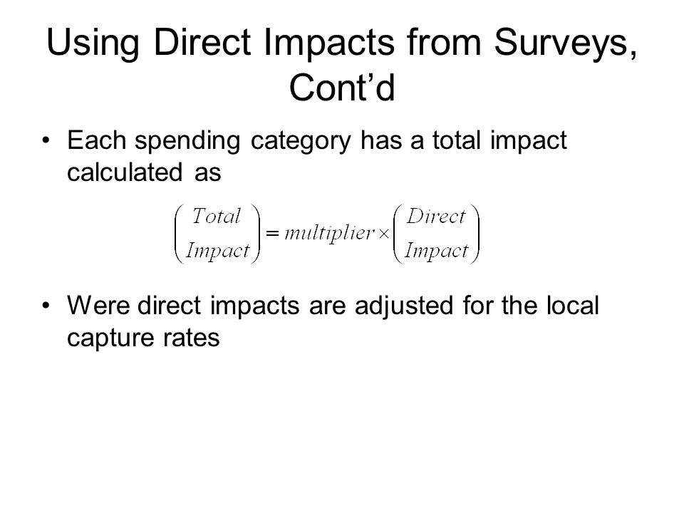 Using Direct Impacts from Surveys, Cont'd Each spending category has a total impact calculated as Were direct impacts are adjusted for the local capture rates