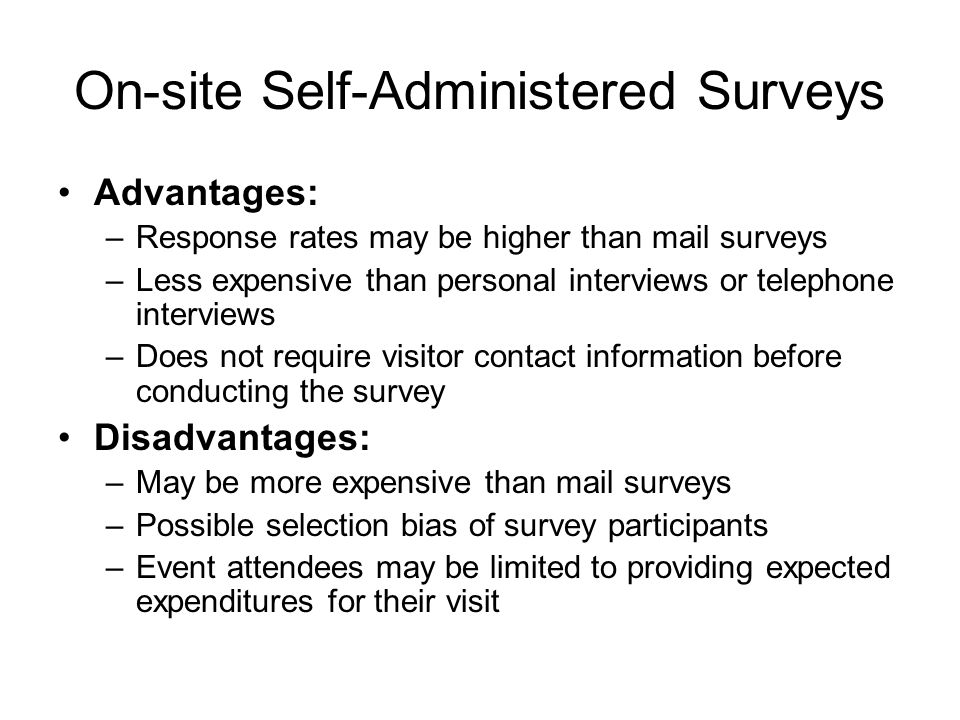On-site Self-Administered Surveys Advantages: –Response rates may be higher than mail surveys –Less expensive than personal interviews or telephone interviews –Does not require visitor contact information before conducting the survey Disadvantages: –May be more expensive than mail surveys –Possible selection bias of survey participants –Event attendees may be limited to providing expected expenditures for their visit