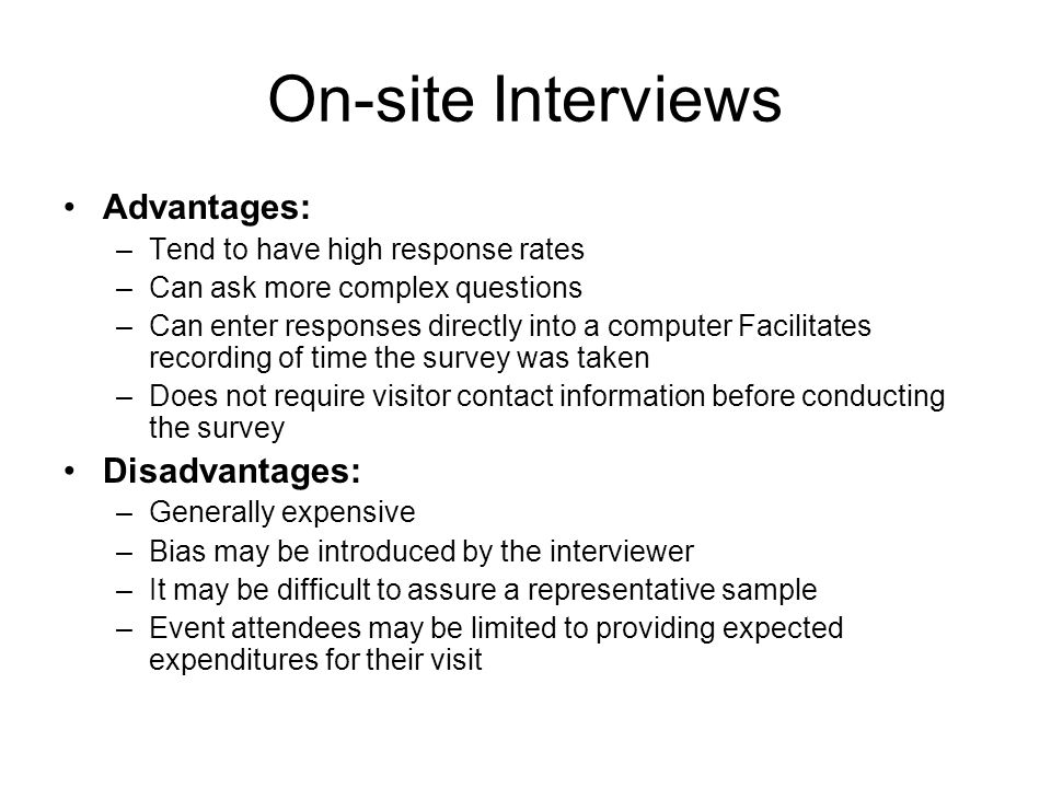 On-site Interviews Advantages: –Tend to have high response rates –Can ask more complex questions –Can enter responses directly into a computer Facilitates recording of time the survey was taken –Does not require visitor contact information before conducting the survey Disadvantages: –Generally expensive –Bias may be introduced by the interviewer –It may be difficult to assure a representative sample –Event attendees may be limited to providing expected expenditures for their visit