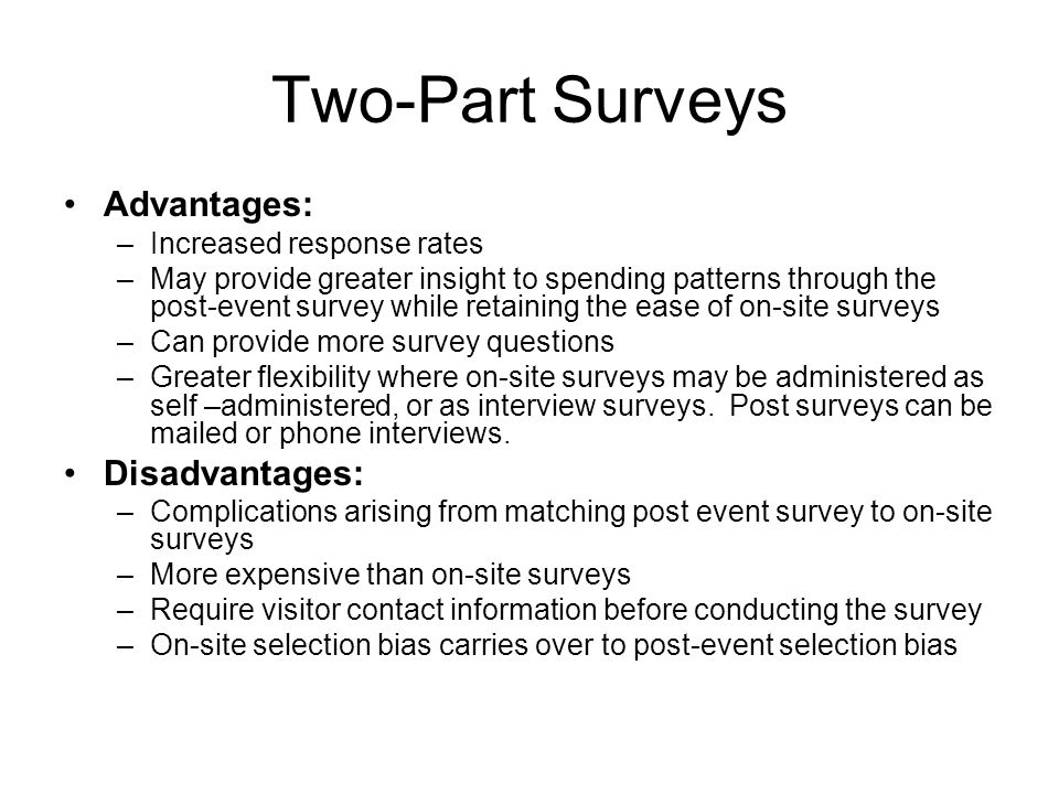 Two-Part Surveys Advantages: –Increased response rates –May provide greater insight to spending patterns through the post-event survey while retaining the ease of on-site surveys –Can provide more survey questions –Greater flexibility where on-site surveys may be administered as self –administered, or as interview surveys.