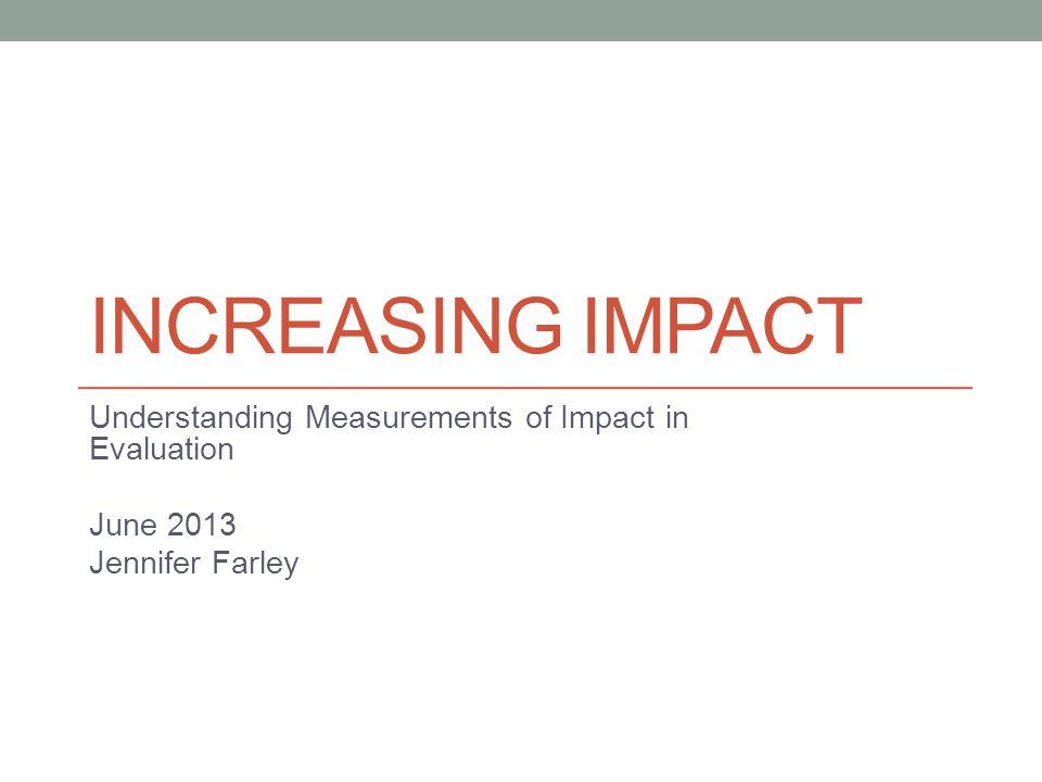 INCREASING IMPACT Understanding Measurements of Impact in Evaluation June 2013 Jennifer Farley