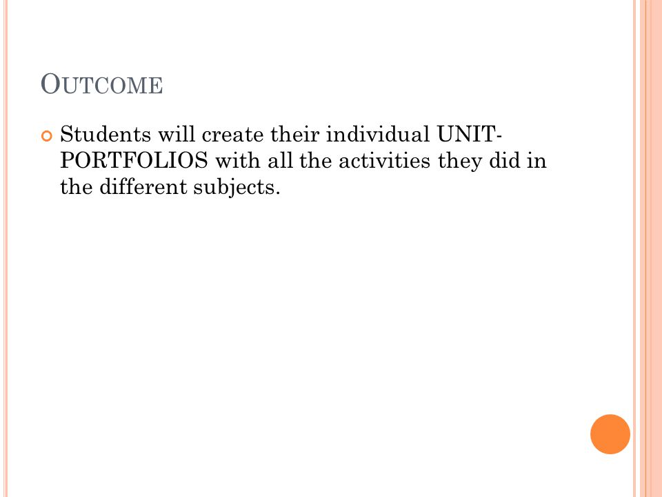 O UTCOME Students will create their individual UNIT- PORTFOLIOS with all the activities they did in the different subjects.