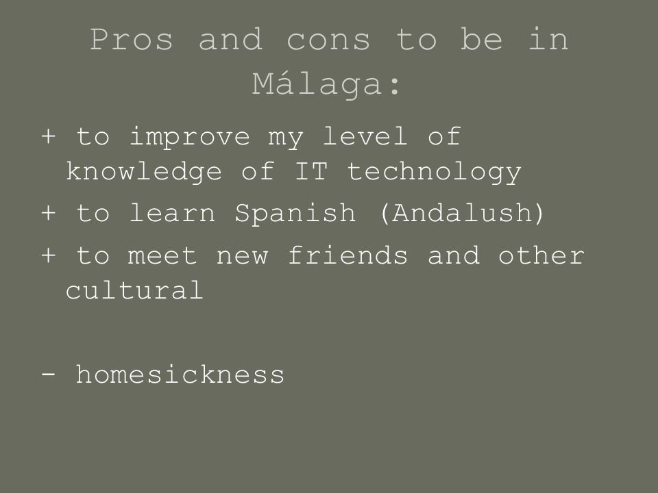 Pros and cons to be in Málaga: + to improve my level of knowledge of IT technology + to learn Spanish (Andalush) + to meet new friends and other cultu