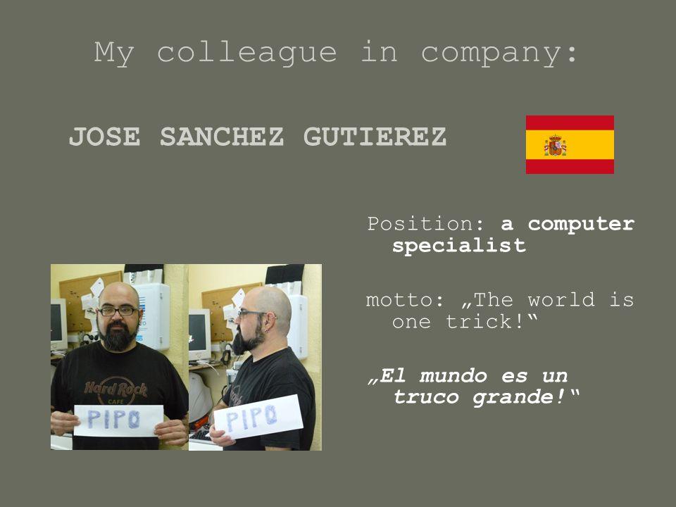 """My colleague in company: Position: a computer specialist motto: """"The world is one trick! """"El mundo es un truco grande! JOSE SANCHEZ GUTIEREZ"""