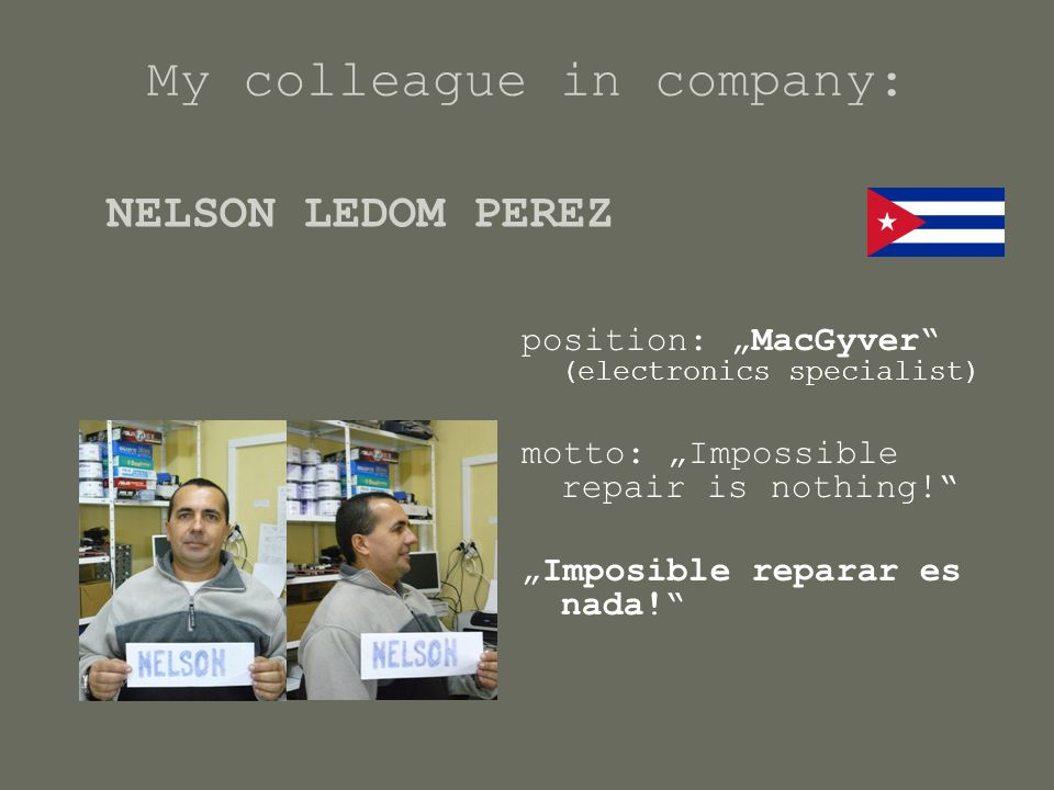 "My colleague in company: position: ""MacGyver"" (electronics specialist) motto: ""Impossible repair is nothing!"" ""Imposible reparar es nada!"" NELSON LEDO"