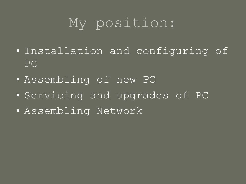 My position: Installation and configuring of PC Assembling of new PC Servicing and upgrades of PC Assembling Network