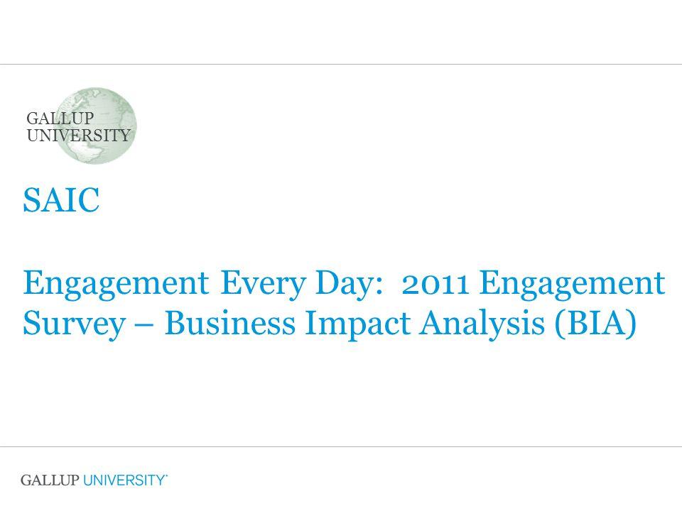 SAIC Engagement Every Day: 2011 Engagement Survey – Business Impact Analysis (BIA) GALLUP UNIVERSITY