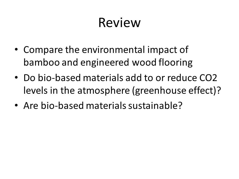 Review Compare the environmental impact of bamboo and engineered wood flooring Do bio-based materials add to or reduce CO2 levels in the atmosphere (greenhouse effect).