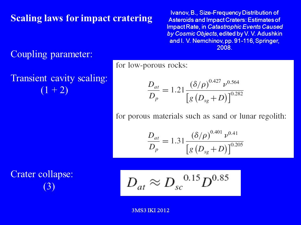 Scaling laws for impact cratering Coupling parameter: Transient cavity scaling: (1 + 2) Crater collapse: (3) Ivanov, B., Size-Frequency Distribution of Asteroids and Impact Craters: Estimates of Impact Rate, in Catastrophic Events Caused by Cosmic Objects, edited by V.