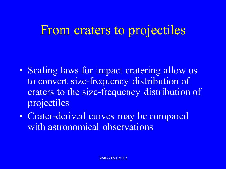 From craters to projectiles Scaling laws for impact cratering allow us to convert size-frequency distribution of craters to the size-frequency distribution of projectiles Crater-derived curves may be compared with astronomical observations 3MS3 IKI 2012