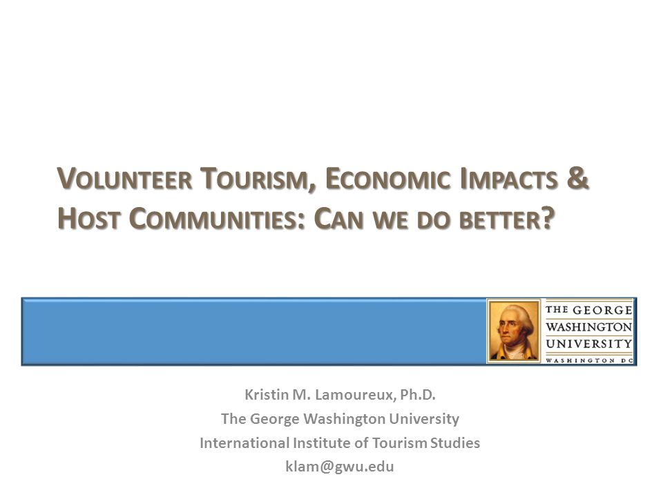 V OLUNTEER T OURISM, E CONOMIC I MPACTS & H OST C OMMUNITIES : C AN WE DO BETTER .
