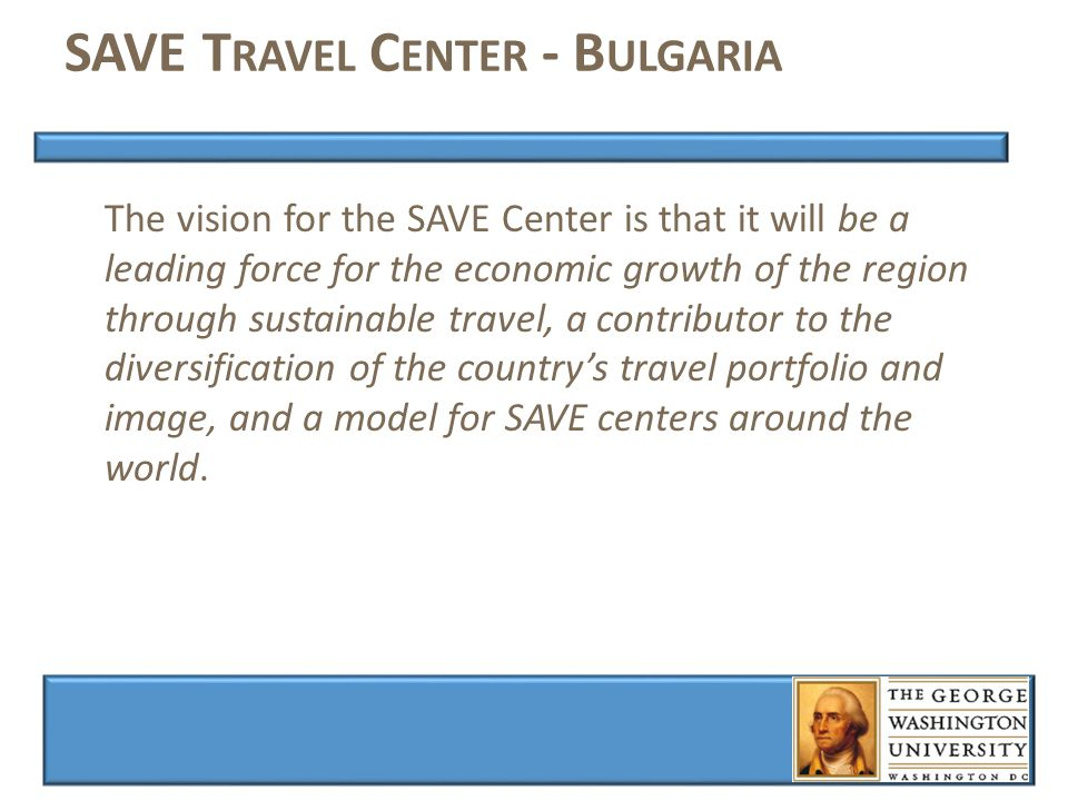 SAVE T RAVEL C ENTER - B ULGARIA The vision for the SAVE Center is that it will be a leading force for the economic growth of the region through sustainable travel, a contributor to the diversification of the country's travel portfolio and image, and a model for SAVE centers around the world.