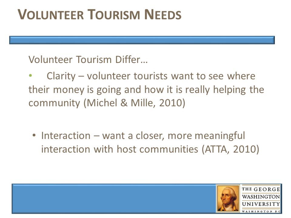 V OLUNTEER T OURISM N EEDS Volunteer Tourism Differ… Clarity – volunteer tourists want to see where their money is going and how it is really helping the community (Michel & Mille, 2010) Interaction – want a closer, more meaningful interaction with host communities (ATTA, 2010)