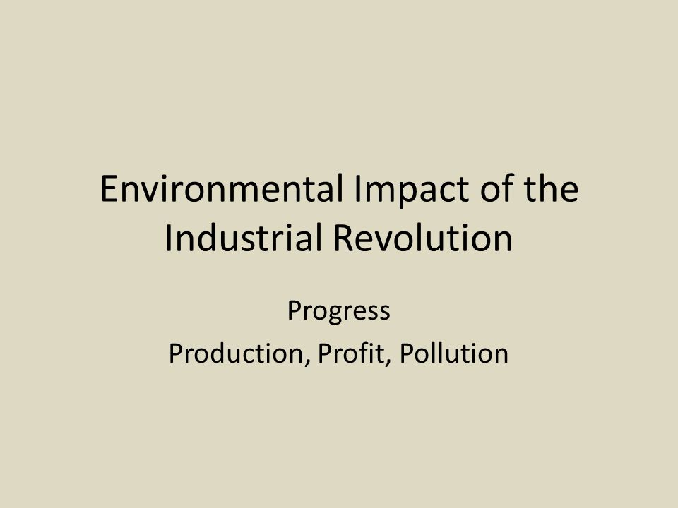 Environmental Impact of the Industrial Revolution Progress Production, Profit, Pollution