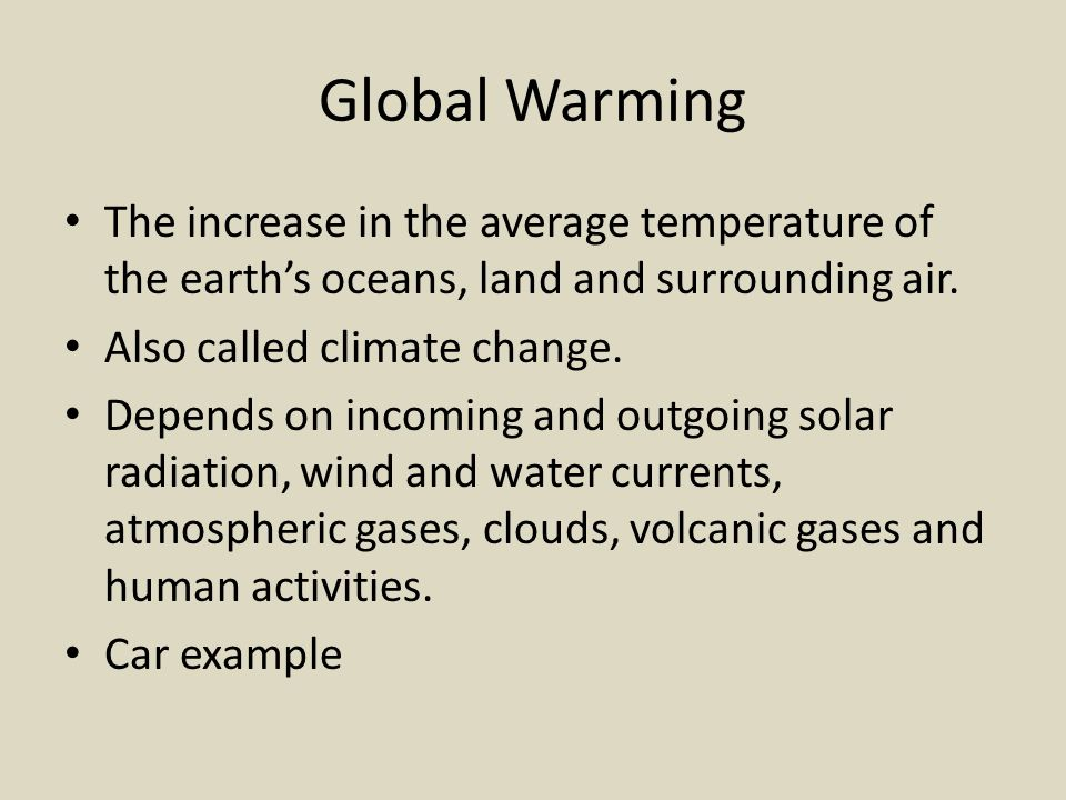 Global Warming The increase in the average temperature of the earth's oceans, land and surrounding air. Also called climate change. Depends on incomin