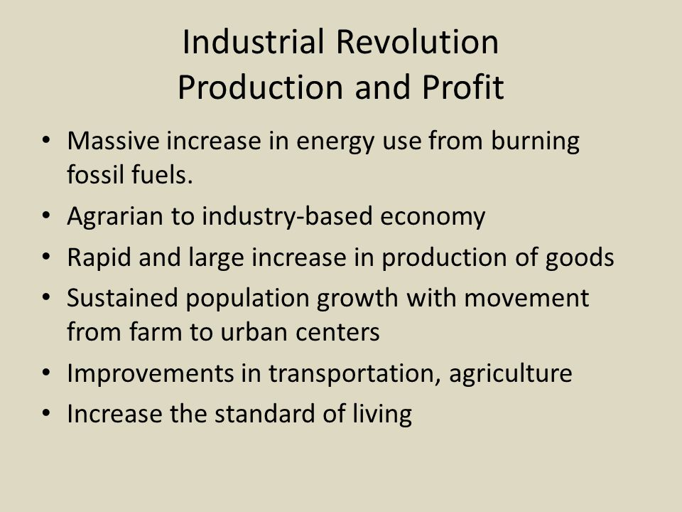 Industrial Revolution Production and Profit Massive increase in energy use from burning fossil fuels. Agrarian to industry-based economy Rapid and lar