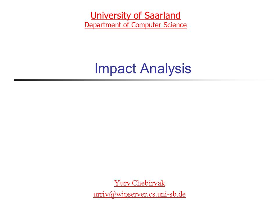 Impact Analysis Yury Chebiryak urriy@wjpserver.cs.uni-sb.de University of Saarland Department of Computer Science