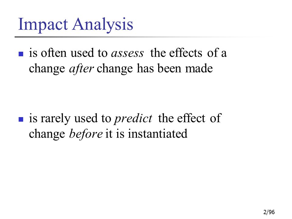 2/96 Impact Analysis is often used to assess the effects of a change after change has been made is rarely used to predict the effect of change before it is instantiated