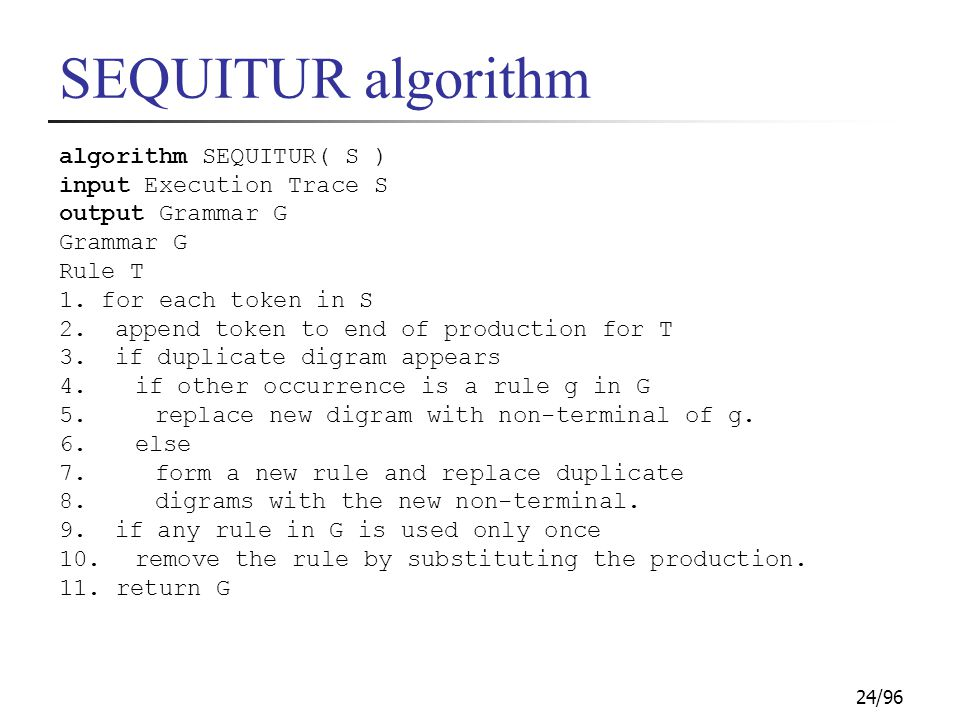 24/96 SEQUITUR algorithm algorithm SEQUITUR( S ) input Execution Trace S output Grammar G Grammar G Rule T 1. for each token in S 2. append token to e