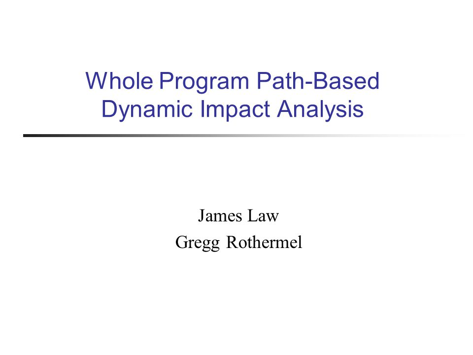 Whole Program Path-Based Dynamic Impact Analysis James Law Gregg Rothermel