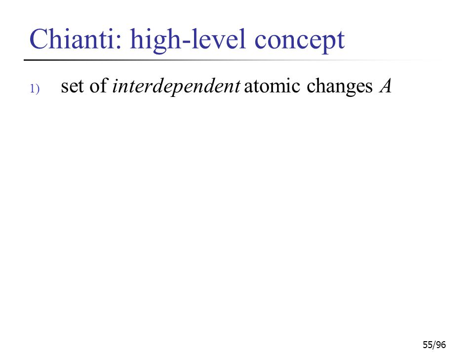 55/96 Chianti: high-level concept 1) set of interdependent atomic changes A