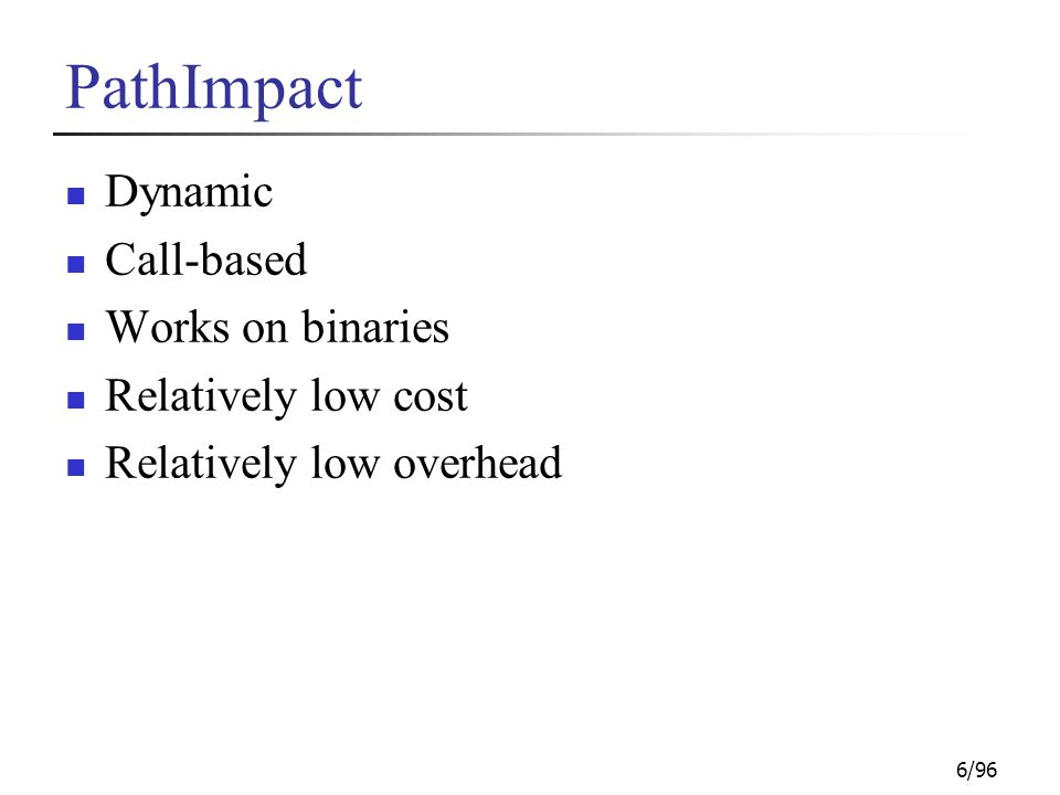 6/96 PathImpact Dynamic Call-based Works on binaries Relatively low cost Relatively low overhead