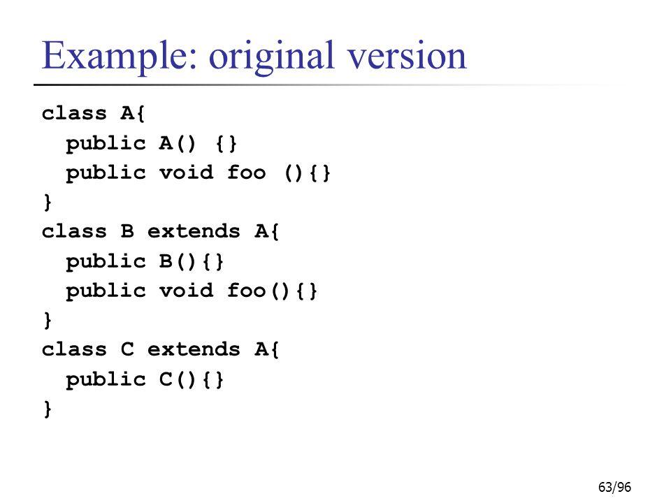 63/96 Example: original version class A{ public A() {} public void foo (){} } class B extends A{ public B(){} public void foo(){} } class C extends A{ public C(){} }