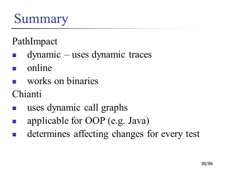 90/96 Summary PathImpact dynamic – uses dynamic traces online works on binaries Chianti uses dynamic call graphs applicable for OOP (e.g. Java) determ