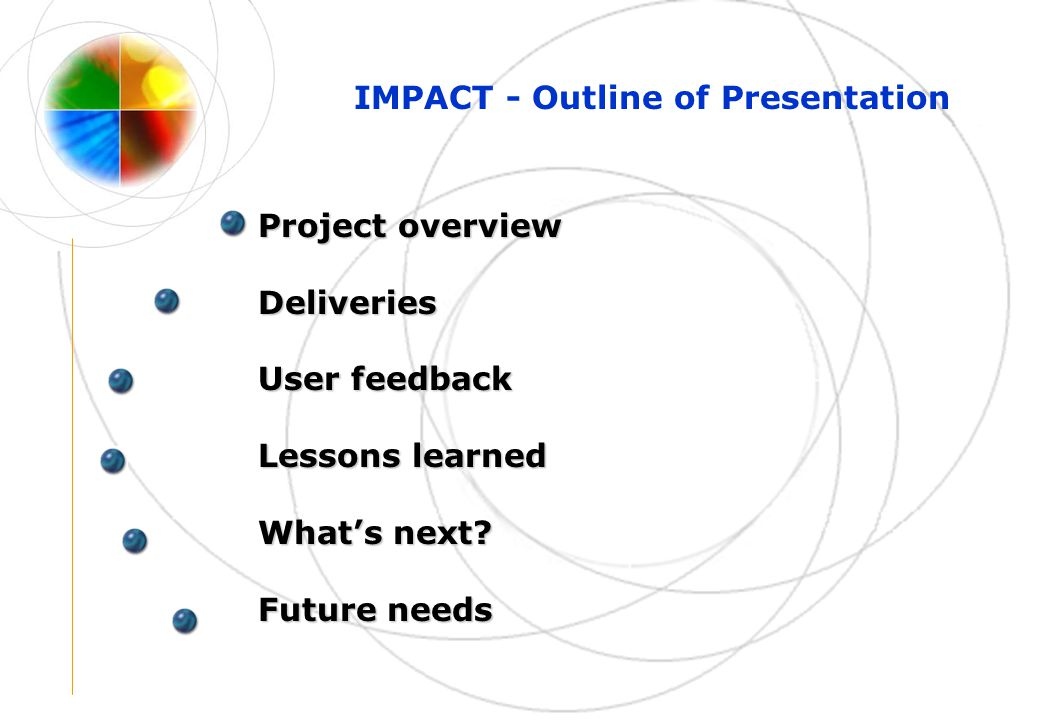 IMPACT - Outline of Presentation Project overview Deliveries User feedback Lessons learned What's next.