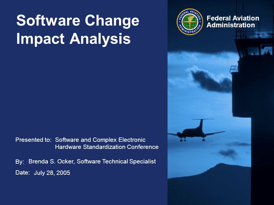 Federal Aviation Administration 32 Software Change Impact Analysis July 28, 2005 Requirement Change: Applicant's Responsibilities Perform CIA to assure that the new or changed requirement: –Does not conflict with other requirements –Is unambiguously stated and verifiable –Is verified to meet requirements of software level –Achieves desired functionality