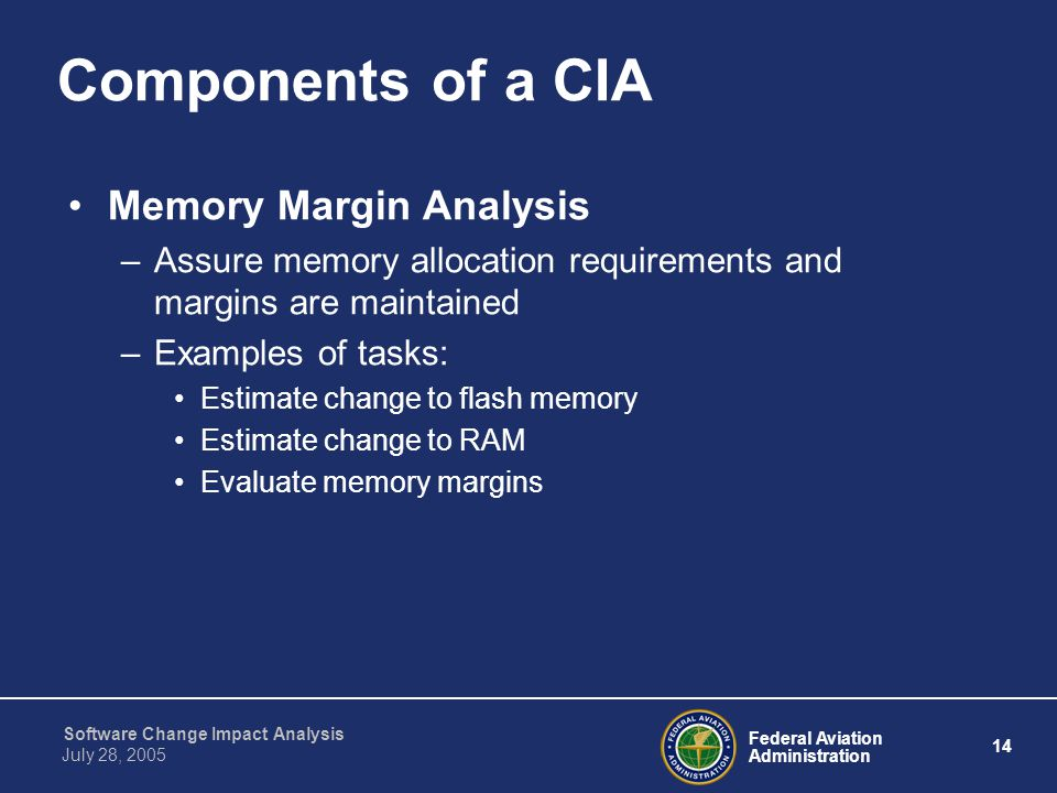 Federal Aviation Administration 14 Software Change Impact Analysis July 28, 2005 Components of a CIA Memory Margin Analysis –Assure memory allocation