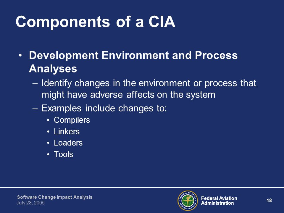 Federal Aviation Administration 18 Software Change Impact Analysis July 28, 2005 Components of a CIA Development Environment and Process Analyses –Ide
