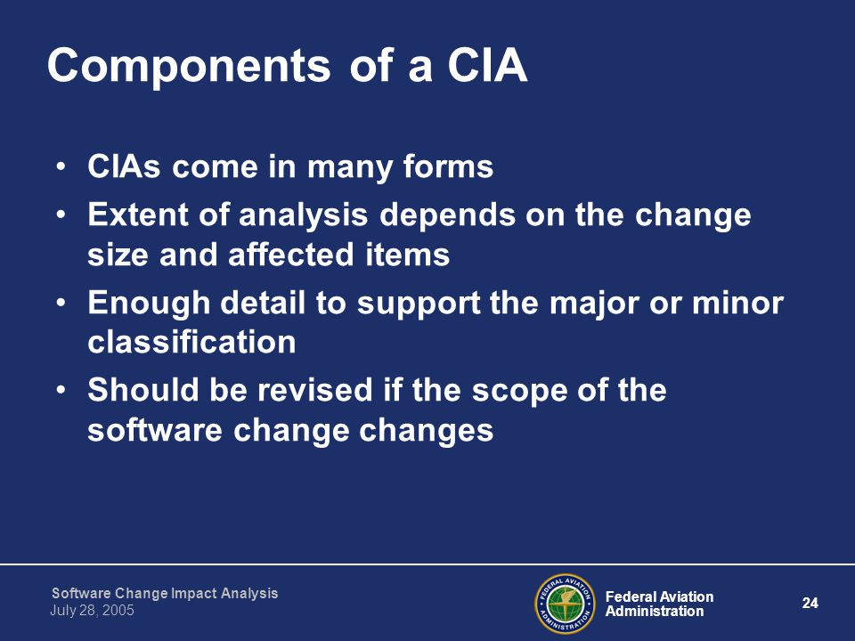 Federal Aviation Administration 24 Software Change Impact Analysis July 28, 2005 Components of a CIA CIAs come in many forms Extent of analysis depend