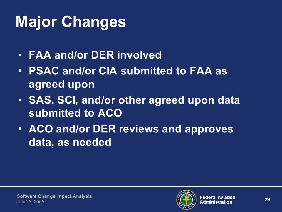 Federal Aviation Administration 29 Software Change Impact Analysis July 28, 2005 Major Changes FAA and/or DER involved PSAC and/or CIA submitted to FA