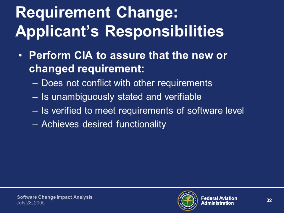 Federal Aviation Administration 32 Software Change Impact Analysis July 28, 2005 Requirement Change: Applicant's Responsibilities Perform CIA to assur