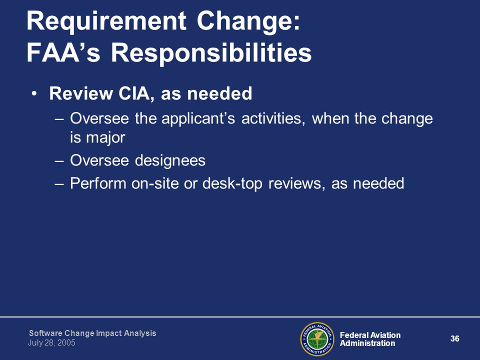 Federal Aviation Administration 36 Software Change Impact Analysis July 28, 2005 Requirement Change: FAA's Responsibilities Review CIA, as needed –Ove