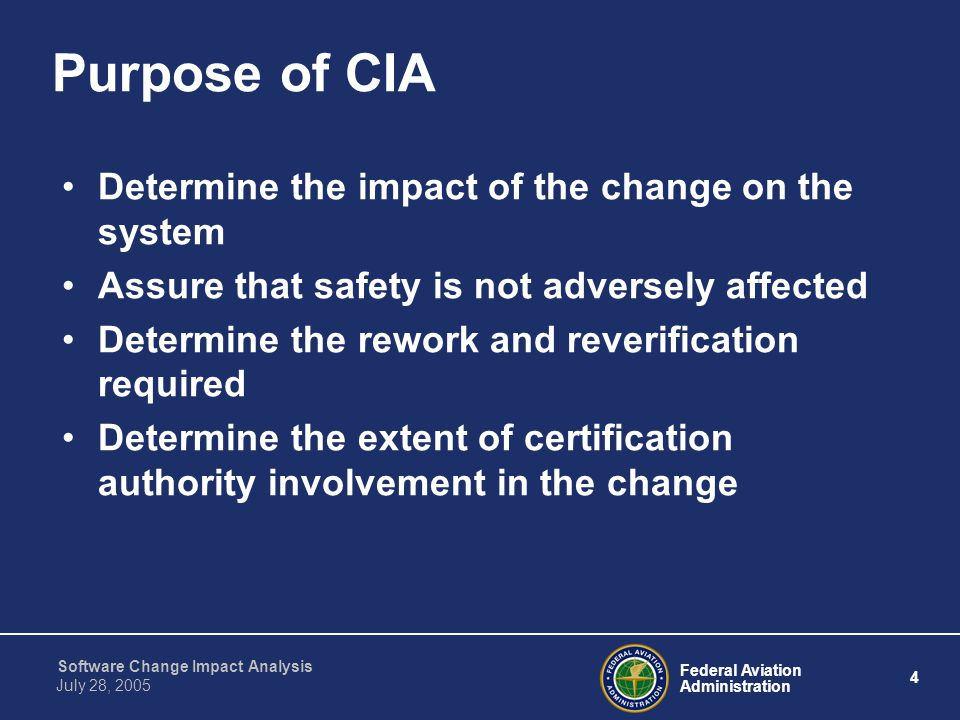 Federal Aviation Administration 4 Software Change Impact Analysis July 28, 2005 Purpose of CIA Determine the impact of the change on the system Assure