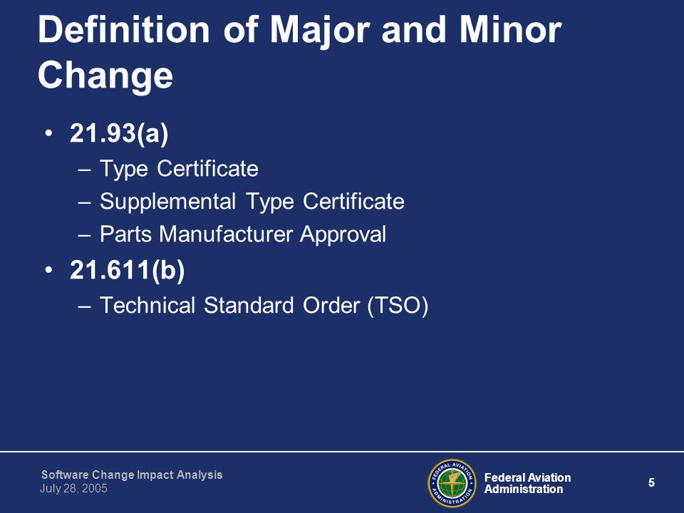 Federal Aviation Administration 26 Software Change Impact Analysis July 28, 2005 Approved Classification Procedures Approved procedures in place to classify changes as major or minor Procedures should contain a process for: –Using CIA to classify change –Reviewing/approving the classification –Addressing minor changes –Addressing major changes –Informing FAA of all changes and proposed classifications –Obtaining FAA concurrence on proposed classification