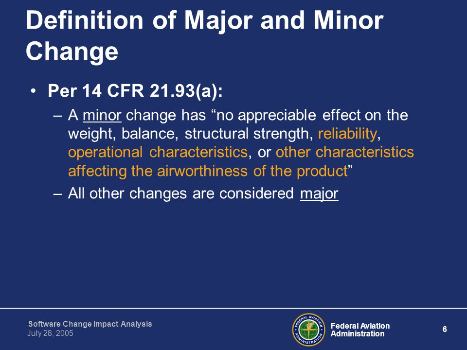 Federal Aviation Administration 7 Software Change Impact Analysis July 28, 2005 Definition of Major and Minor Change Per 14 CFR 21.611(b): –A major change is a design change that is extensive enough to require a substantially complete investigation to determine compliance with a TSO –All other changes are considered minor A minor change to the TSOA could have a major affect on the aircraft