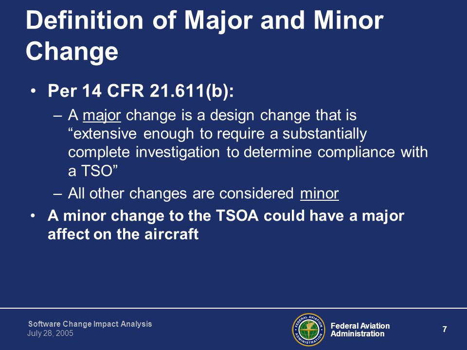 Federal Aviation Administration 18 Software Change Impact Analysis July 28, 2005 Components of a CIA Development Environment and Process Analyses –Identify changes in the environment or process that might have adverse affects on the system –Examples include changes to: Compilers Linkers Loaders Tools